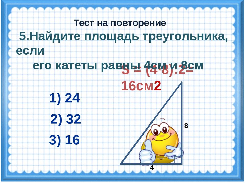 S = (4·8):2= 16см2 2) 32 3) 16 1) 24 Тест на повторение 4 8 5.Найдите площадь...