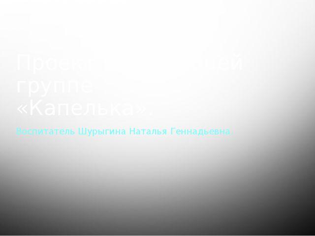 Проект в 1 младшей группе «Капелька». Воспитатель Шурыгина Наталья Геннадьевна.