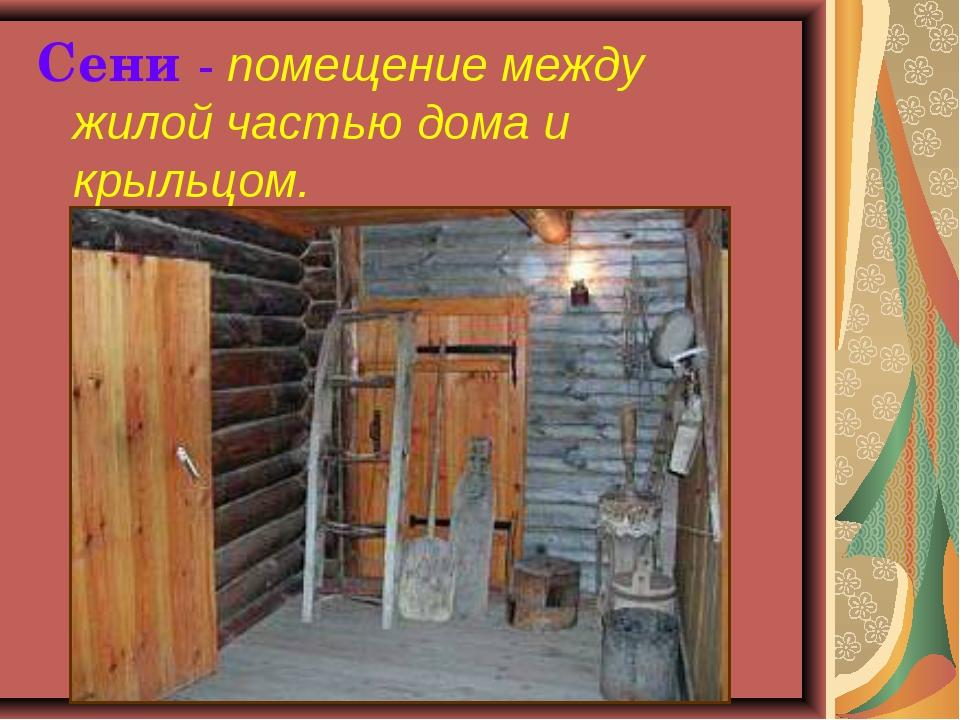 Сени - помещение между жилой частью дома и крыльцом.