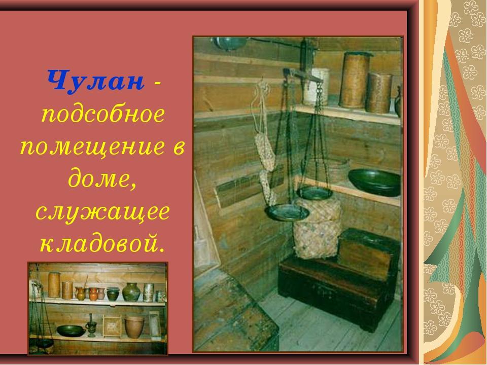 Чулан - подсобное помещение в доме, служащее кладовой.
