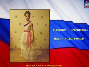 ЦО №1925. 2-й класс А. Рязанцева Саша Название - «Россиянка» Идея - «Флаг Рос