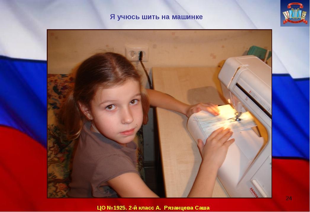 ЦО №1925. 2-й класс А. Рязанцева Саша Я учюсь шить на машинке *