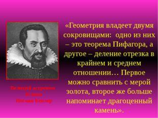 «Геометрия владеет двумя сокровищами: одно из них – это теорема Пифагора, а