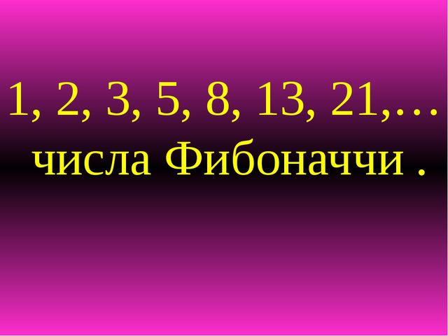 1, 2, 3, 5, 8, 13, 21,… числа Фибоначчи .