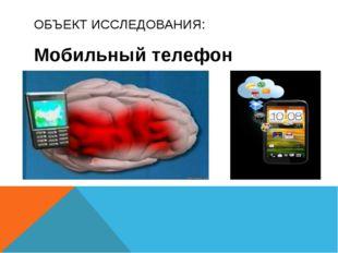 ОБЪЕКТ ИССЛЕДОВАНИЯ: Мобильный телефон