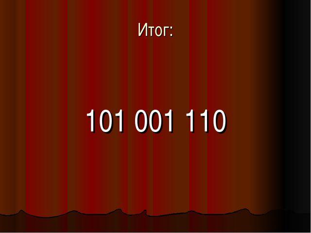 Итог: 101 001 110