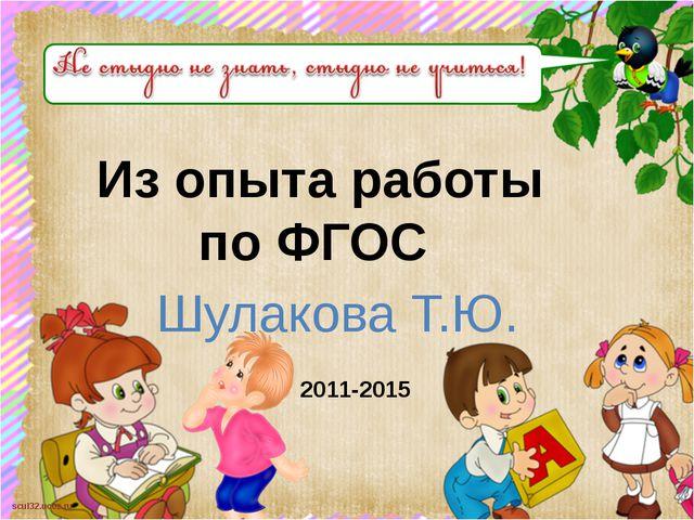 Из опыта работы по ФГОС Шулакова Т.Ю. 2011-2015 scul32.ucoz.ru