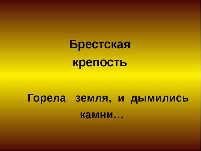 Брестская крепость Горела земля, и дымились камни…
