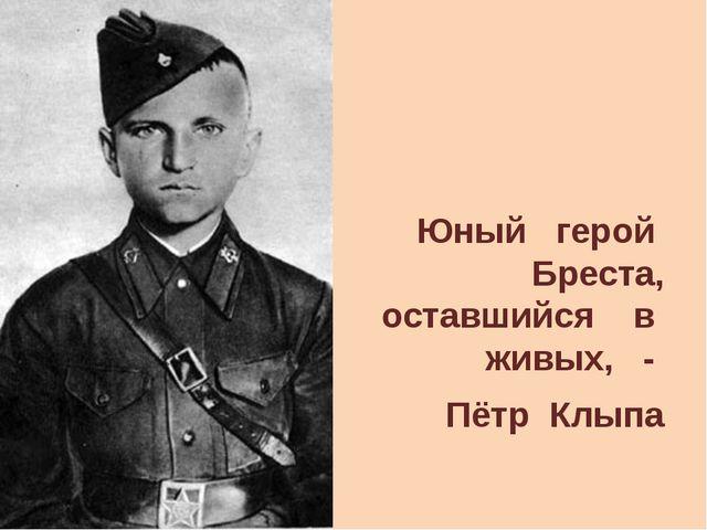 Юный герой Бреста, оставшийся в живых, - Пётр Клыпа