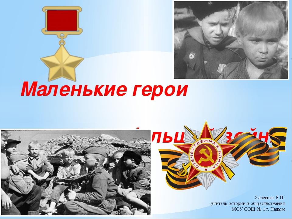 Маленькие герои большой войны Халевина Е.П. учитель истории и обществознания...