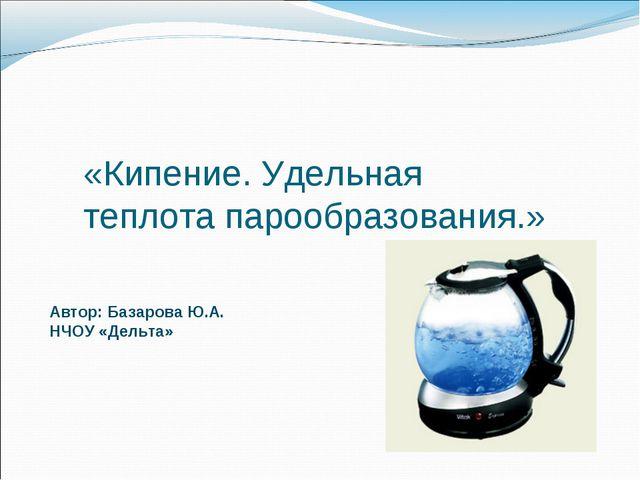 «Кипение. Удельная теплота парообразования.» Автор: Базарова Ю.А. НЧОУ «Дельта»
