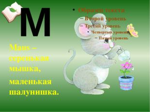 Maus – серенькая мышка, маленькая шалунишка. M