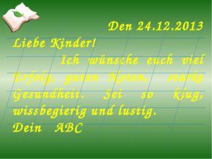 Den 24.12.2013 Liebe Kinder! Ich wünsche euch viel Erfolg, guten Noten, stark