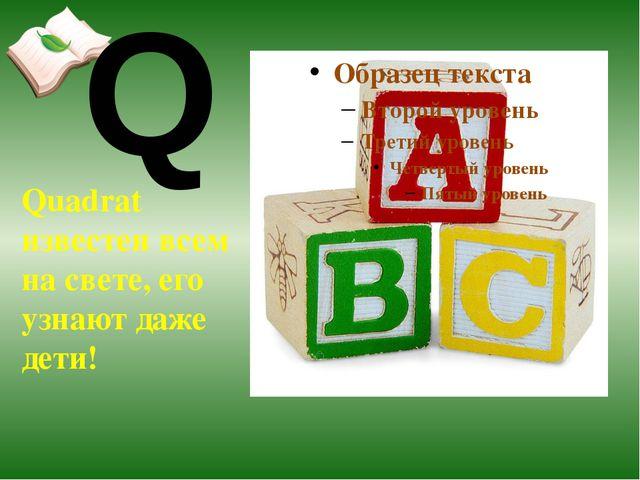 Quadrat известен всем на свете, его узнают даже дети! Q