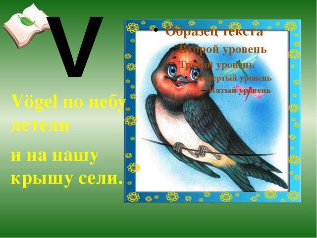 Vögel по небу летели и на нашу крышу сели. V