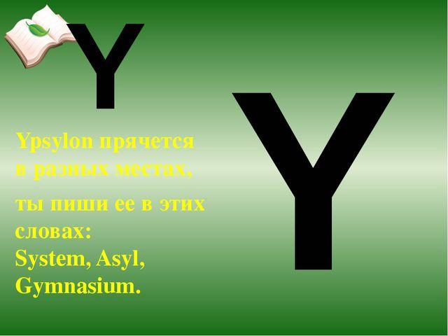 Ypsylon прячется в разных местах, ты пиши ее в этих словах: System, Asyl, Gym...