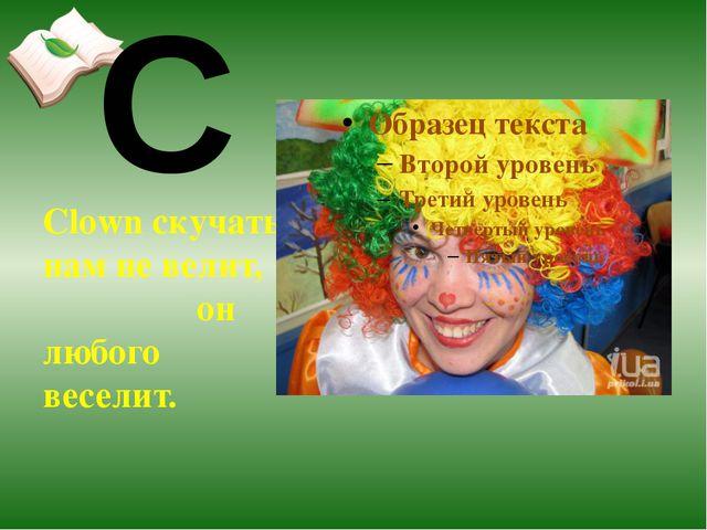 Clown скучать нам не велит, он любого веселит. C