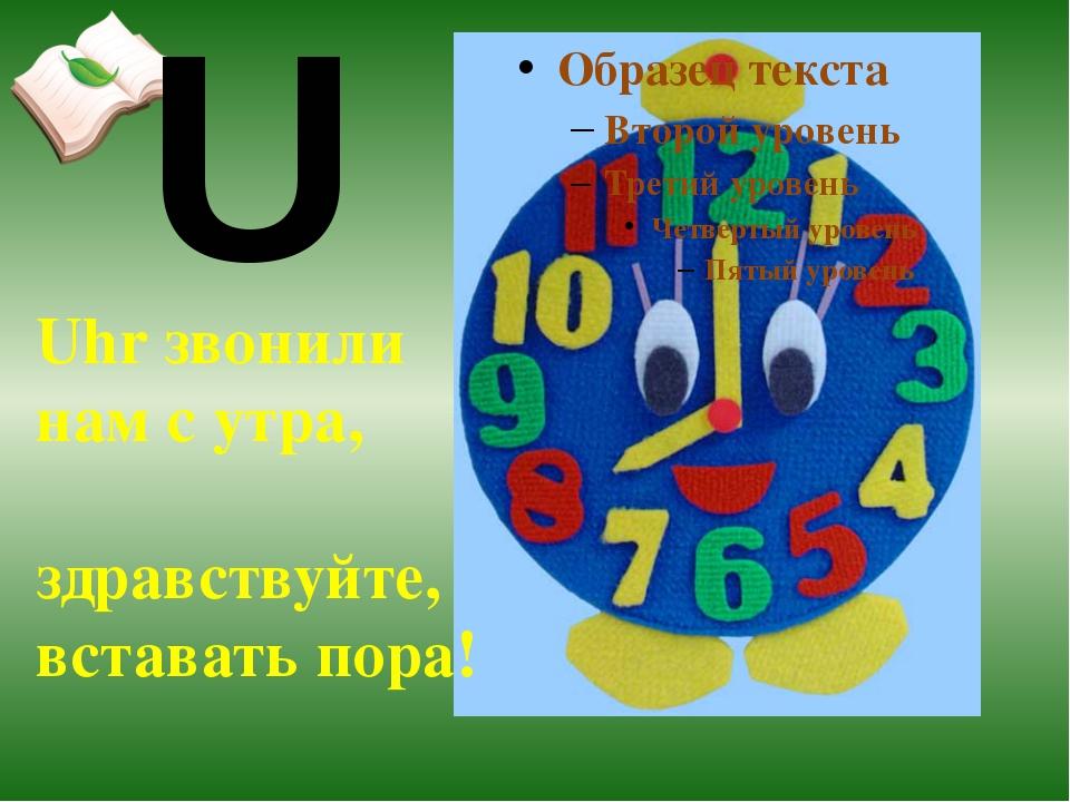 Uhr звонили нам с утра, здравствуйте, вставать пора! U