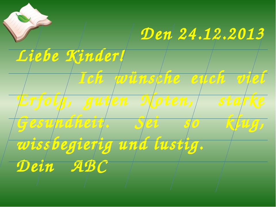 Den 24.12.2013 Liebe Kinder! Ich wünsche euch viel Erfolg, guten Noten, stark...
