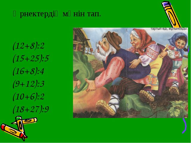Өрнектердің мәнін тап. (12+8):2 (15+25):5 (16+8):4 (9+12):3 (10+6):2 (18+27):9