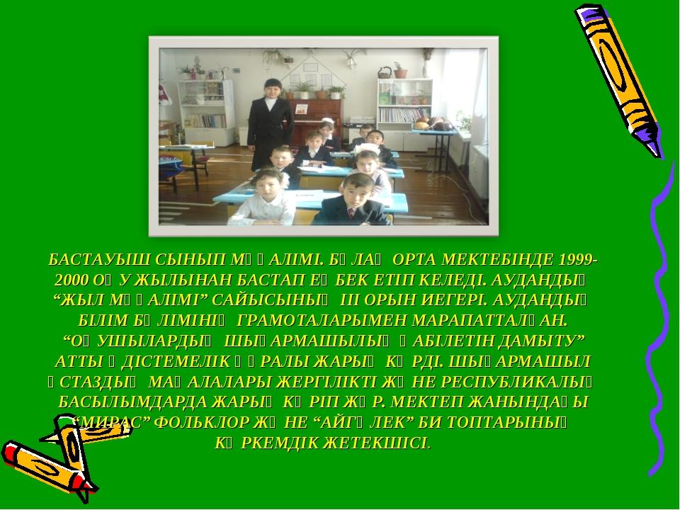 БАСТАУЫШ СЫНЫП МҰҒАЛІМІ. БҰЛАҚ ОРТА МЕКТЕБІНДЕ 1999-2000 ОҚУ ЖЫЛЫНАН БАСТАП Е...
