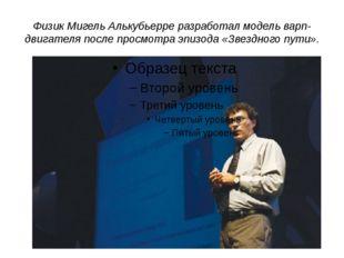 Физик Мигель Алькубьерре разработал модель варп-двигателя после просмотра эпи
