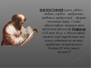 ФИЛОСОФИЯ (греч. phileo - люблю, sophia - мудрость; любовь к мудрости) —форма