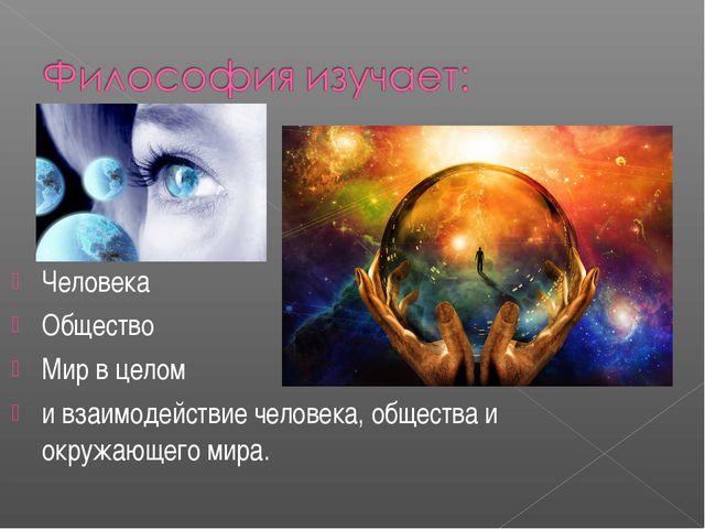 Человека Общество Мир в целом и взаимодействие человека, общества и окружающе...