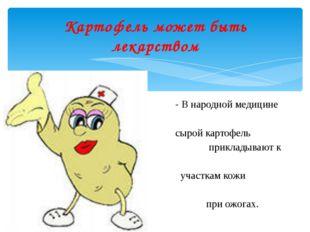 - В народной медицине сырой картофель прикладывают к участкам кожи при ожогах