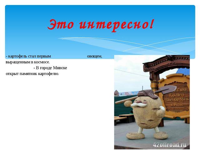 - картофель стал первым овощем, выращенным в космосе. - В городе Минске откры...