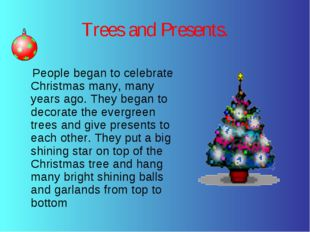 Trees and Presents. People began to celebrate Christmas many, many years ago.
