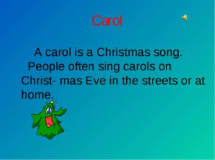 Carol A carol is a Christmas song. People often sing carols on Christ- mas Ev