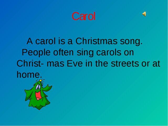 Carol A carol is a Christmas song. People often sing carols on Christ- mas Ev...