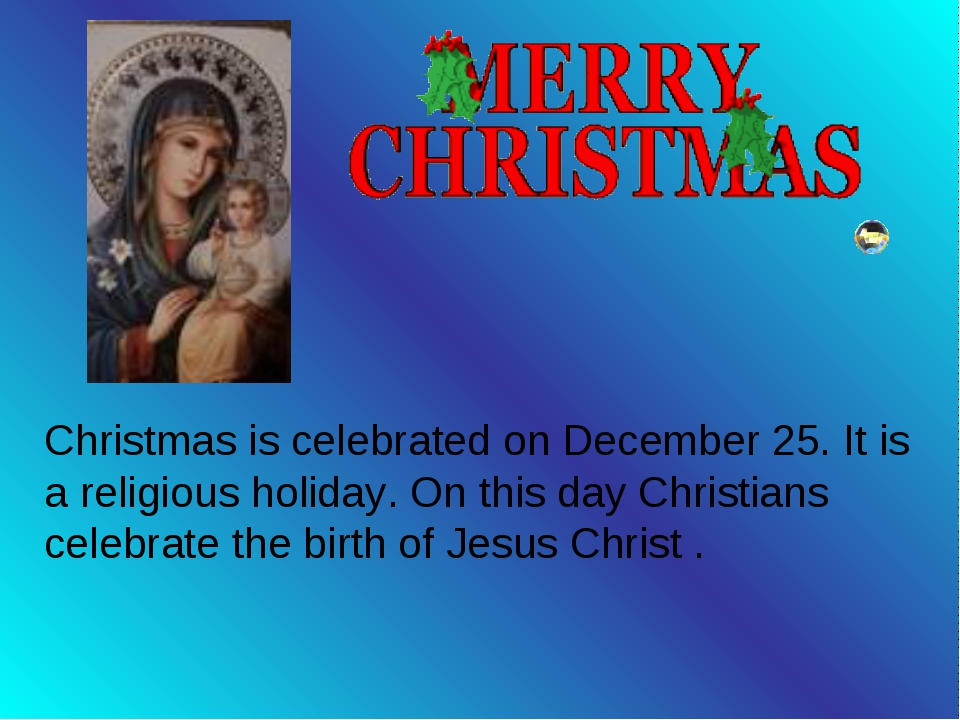 Christmas is celebrated on December 25. It is a religious holiday. On this d...