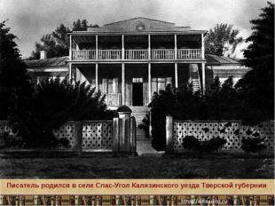 Писатель родился в селе Спас-Угол Калязинского уезда Тверской губернии Кругло