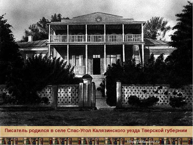 Писатель родился в селе Спас-Угол Калязинского уезда Тверской губернии Кругло...