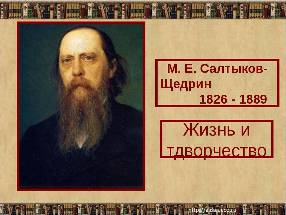 М. Е. Салтыков-Щедрин 1826 - 1889 Жизнь и тдворчество