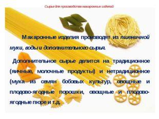 Сырье для производства макаронных изделий     Макаронные изделия производят