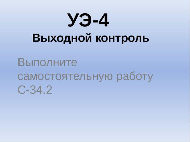 УЭ-4 Выходной контроль Выполните самостоятельную работу С-34.2