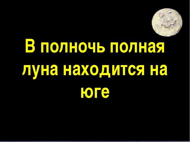 В полночь полная луна находится на юге