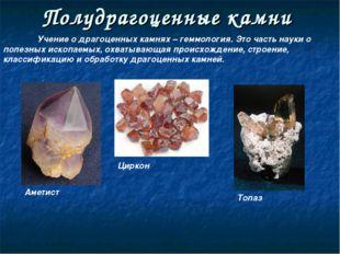 Полудрагоценные камни Учение о драгоценных камнях – геммология. Это часть на