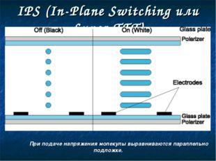IPS (In-Plane Switching или Super-TFT) При подаче напряжения молекулы выравн