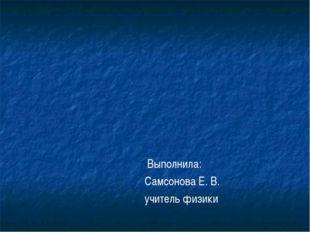Выполнила: Самсонова Е. В. учитель физики