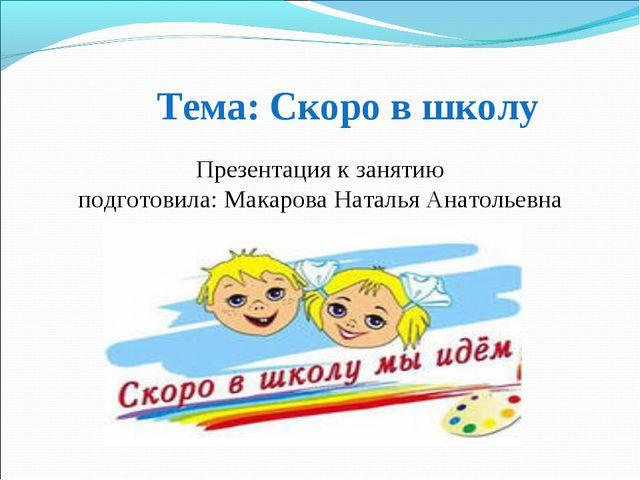 Тема: Скоро в школу Презентация к занятию подготовила: Макарова Наталья Анат...
