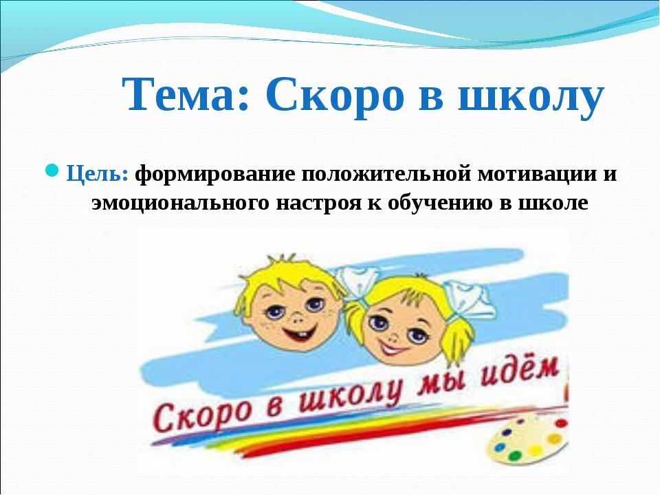 Тема: Скоро в школу Цель: формирование положительной мотивации и эмоциональн...