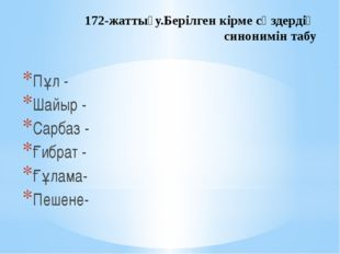 172-жаттығу.Берілген кірме сөздердің синонимін табу Пұл - Шайыр - Сарбаз - Ғи