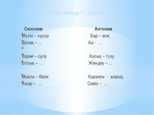«Кім тапқыр ?» ойыны     Синоним               Антоним Мүс