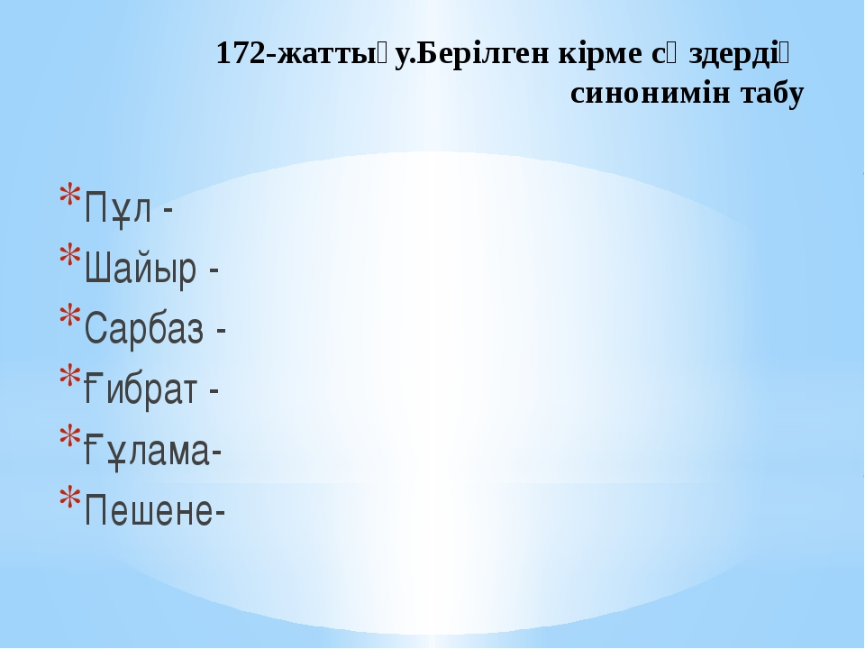 172-жаттығу.Берілген кірме сөздердің синонимін табу Пұл - Шайыр - Сарбаз - Ғи...