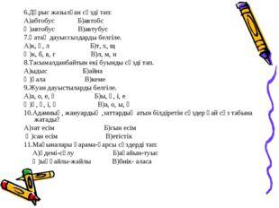 6.Дұрыс жазылған сөзді тап: А)абтобус Б)автобс Ә)автобус В)автубус 7.Қатаң да