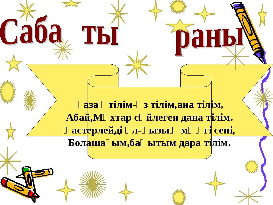 Қазақ тілім-өз тілім,ана тілім, Абай,Мұхтар сөйлеген дана тілім. Қастерлейді...
